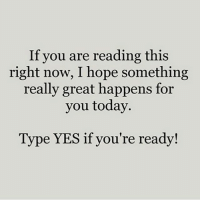 "Memes, Today, and Hope: If you are reading this  right now, I hope something  really great happens for  you today  Type YES if you're ready! Type ""YES"" - Follow: @prosperityquotes - successes -"
