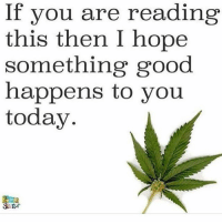 Sending positive vibes 🙌 @dope_weed_photos: If you are reading  this then I hope  something good  happens to you  today Sending positive vibes 🙌 @dope_weed_photos
