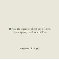 speak out: If you are silent, be silent out of love.  If you speak, speak out of love.  Augustine of Hippo