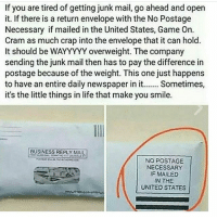 If you are tired of getting junk mail, go ahead and open  it. If there is a return envelope with the No Postage  Necessary if mailed in the United States, Game On.  Cram as much crap into the envelope that it can hold  It should be WAYYYYY overweight. The company  sending the junk mail then has to pay the difference in  postage because of the weight. This one just happens  to have an entire daily newspaper in it.. Sometimes,  it's the little things in life that make you smile.  BUSINESS REPLYMAL  BUSINESS REPLY MAIL  NO POSTAGE  NECESSARY  IF MAILED  IN THE  UNITED STATES funny funnyshit funnymemes lol lmao lmfao hilarious hilariousmemes comedy jokes meme silly dead savage savagememes fuckery smh petty weak nochill wtf bruh meme instameme diamondandlaughter