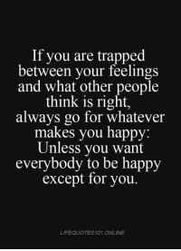 Except For You: If you are trapped  between your feelings  and what other people  think is right,  always go for whatever  makes you happy.  Unless you want  everybody to be happy  except for you.  LIFEQUOTES101 ONLINE