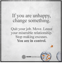 Memes, 🤖, and Job: If you are unhappy,  change something  Quit your job. Move. Leave  your miserable relationship.  Stop making excuses.  You are in control.  HIGHER  PERSPECTIVE YOU ARE IN CONTROL