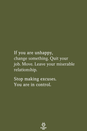 Control, Change, and Job: If you are unhappy,  change something. Quit your  job. Move. Leave your miserable  relationship.  Stop making excuses.  You are in control.  RELATIONSHIP  LES
