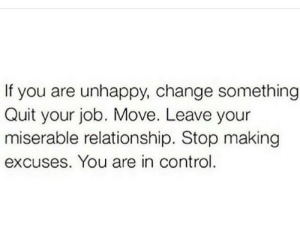 Control, Change, and Job: If you are unhappy, change something  Quit your job. Move. Leave your  miserable relationship. Stop making  excuses. You are in control.