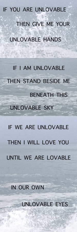 Beside: IF YOU ARE UNLOVABLE  THEN GIVE ME YOUR  UNLOVABLE HANDS   IF I AM UNLOVABLE  THEN STAND BESIDE ME  ΒΕΝΕΑΤΗ ΤHIS  UNLOVABLE SKY   IF WE ARE UNLOVABLE  THEN I WILL LOVE YOU  UNTIL WE ARE LOVABLE   IN OUR OWN  UNLOVABLE EYES