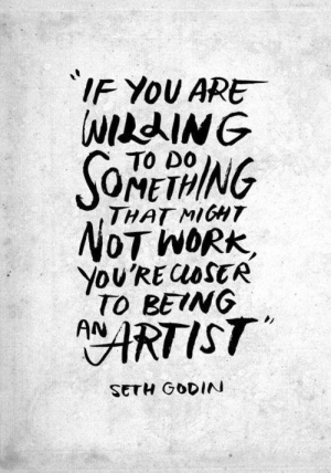 Image, Truth, and Artist: IF YOU ARE  WILdING  TO DO  THAT MIGHT  NOTWORK  You'RECOSER  TO BEING  ARTIST  SETH GODIN [Image] Truth.