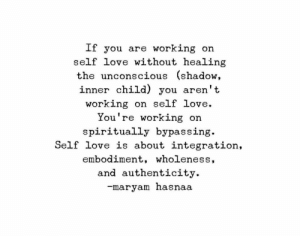 Love, Working, and Shadow: If you are working on  self love without healing  the unconscious (shadow,  inner child) you aren't  working on se  lf Love.  You're working on  spiritually bypassing  Self love is about integration,  embodiment, wholeness,  and authenticity.  -maryam nasnaa