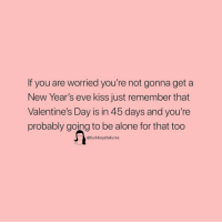 Being Alone, Valentine's Day, and Kiss: If you are worried you're not gonna get a  New Year's eve kiss just remember that  Valentine's Day is in 45 days and you're  probably going to be alone for that too  @fuckboysfailures