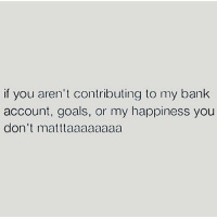 Goals, Memes, and Bank: if you aren't contributing to my bank  account, goals, or my happiness you  don't matttaaaaaaaa Thank u, next. FOLLOW @thesassbible @thesassbible @thesassbible @thesassbible