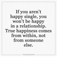 TheGoodQuote: If you aren't  happy single, you  won't be happy  in a relationship.  True happiness comes  from within, not  from someone  else  THE GOOD QUOTE TheGoodQuote