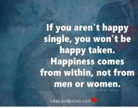 If you aren't happy single, you won't be happy taken. Happiness comes from within, not from men.: If you aren't happy  single, you won't be  happy taken.  Happiness comes  from within, not from  men or Women.  Prakhan Sahay  Like Love Quotes.com If you aren't happy single, you won't be happy taken. Happiness comes from within, not from men.