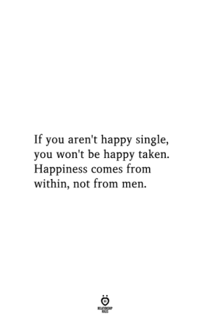 Happy Single: If you aren't happy single,  you won't be happy taken  Happiness comes from  within, not from men  RELATIONSHIP  ES