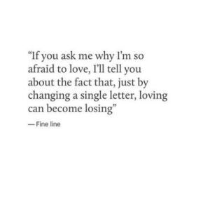 """If You Ask Me: """"If you ask me why I'm so  afraid to love, I'll tell you  about the fact that, just by  changing a single letter, loving  can become losing""""  -Fine line"""