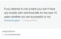 omnipotent: If you attempt to rob a bank you won't have  any trouble with rent/food bills for the next 10  years whether you are successful or not  Showerthoughts  Omnipotent Pot  tastefully offensive  I (via omnipotentPotato)