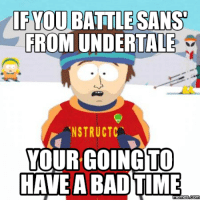 Bad Time: IF YOU BATTLESANS  FROM UNDERTALE  NSTRUCTC  YOUR GOING TO  HAVE A BAD TIME