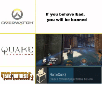 About telling your enemies to GTFO https://t.co/oKZYvY1YRx: If you behave bad,  you will be banned  OVERWATCH |  QUAKE  CH A M P O N S  100/100  25/50  EAM FORTRES  BarbeQueQ  Cause a dominated player to leave the server About telling your enemies to GTFO https://t.co/oKZYvY1YRx