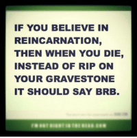 brb: IF YOU BELIEVE IN  REINCARNATION  THEN WHEN YOU DIE  INSTEAD OF RIP ON  YOUR GRAVE STONE  IT SHOULD SAY BRB