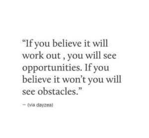 "Wonting: ""If you believe it will  work out, you will see  opportunities. If you  believe it won't you will  see obstacles.""  35  (via dayzea)"