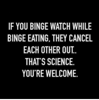 Binge Watch: IF YOU BINGE WATCH WHILE  BINGE EATING, THEY CANCEL  EACH OTHER OUT.  THAT'S SCIENCE.  YOU'RE WELCOME.