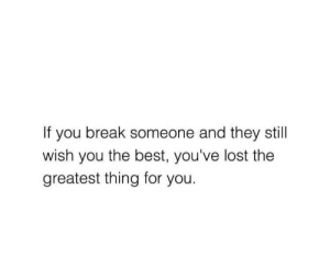 Greatest Thing: If you break someone and they still  wish you the best, you've lost the  greatest thing for you.