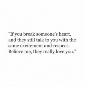 """Believe Me: """"If you break someone's heart,  and they still talk to you with the  same excitement and respect.  Believe me, they really love you."""""""