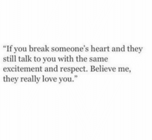 """Believe Me: """"If you break someone's heart and they  still talk to you with the same  excitement and respect. Believe me,  they really love you.  2"""