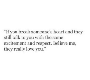 """Believe Me: """"If you break someone's heart and they  still talk to you with the same  excitement and respect. Believe me,  they really love you"""