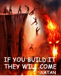 Satan: IF YOU BUILD I  THEY WILE COME  SATAN