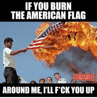 Memes, American Flag, and 🤖: IF YOU BURN  THE AMERICAN FLAG  VETERANS  COME FIRST  AROUND ME, ILL FCK YOU UP I'll happily go to jail knowing I f*cked you up for burning my flag. Donald Trump is going to make it a law and a felony for burning the American flag. I hope it goes through. veterans_us Veterans Usveterans veteransUSA SupportVeterans Politics USA America Patriots Gratitude HonorVets thankvets supportourtroops RememberEveryoneDeployed Usflag StarsandStripes
