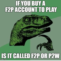 A friend asked me today: IF YOU BUY A  F2PACCOUNT TO PLAY  IS IT CALLED F2POR P2W  imgflip.com A friend asked me today