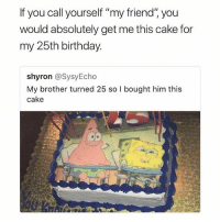 """😂The cake is a legendary: If you call yourself """"my friend"""" you  would absolutely get me this cake for  my 25th birthday  shyron @SysyEcho  My brother turned 25 so l bought him this  cake 😂The cake is a legendary"""