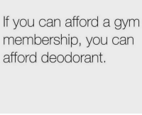 Gym, Can, and You: If you can afford a gym  membership, you can  afford deodorant. 💯