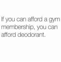 Gym, Can, and You: If you can afford a gym  membership, you can  afford deodorant. Just a reminder for 2019.