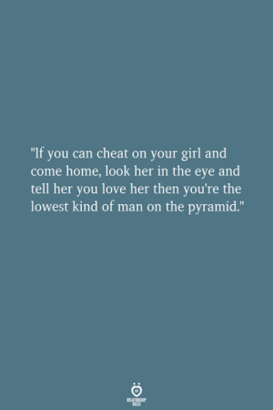 "Love, Girl, and Home: ""If you can cheat on your girl and  come home, look her in the eye and  tell her you love her then you're the  lowest kind of man on the pyramid."""