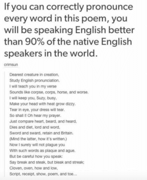 Try ㅤㅤㅤㅤㅤㅤㅤ: If you can correctly pronounce  every word in this poem, you  will be speaking English better  than 90% of the native English  speakers in the world  crimsun  Dearest creature in creation  Study English pronunciation.  I will teach you in my verse  Sounds like corpse, corps, horse, and worse  I will keep you, Suzy, busy  Make your head with heat grow dizzy  Tear in eye, your dress will tear  So shall I! Oh hear my prayer  Just compare heart, beard, and heard  Dies and diet, lord and word  Sword and sward, retain and Britain.  Mind the latter, how it's written.)  Now I surely will not plague you  With such words as plaque and ague  But be careful how you speak:  Say break and steak, but bleak and streak  Cloven, oven, how and low  Script, receipt, show, poem, and toe... Try ㅤㅤㅤㅤㅤㅤㅤ