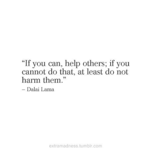 "If You Can: ""If you can, help others; if you  cannot do that, at least do not  harm them.""  - Dalai Lama  extramadness.tumblr.com"