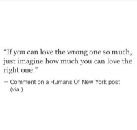 "Love, New York, and New York Post: ""If you can love the wrong one so much  just imagine how much you can love the  right one.""  35  Comment on a Humans Of New York post  (via)"