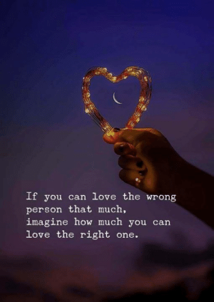 Love, How, and Can: If you can love the wrong  person that much,  imagine how much you can  love the right one.
