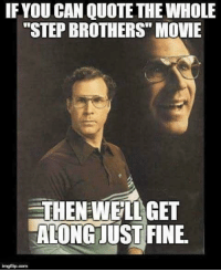 Step Brothers: IF YOU CAN QUOTE THE WHOLE  STEP BROTHERS MOUE  THENEWEILGET  ALONGJUST FINE.  imgflip.com
