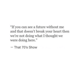 "70s: ""If you can see a future without me  and that doesn't break your heart then  we're not doing what I thought we  were doing here.""  That 70's Show"