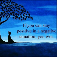 positive: If you can stay  positive in a negative  situation, you win.