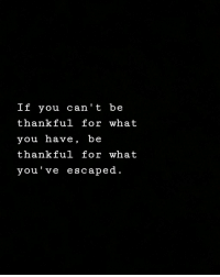Can, You, and What: If you can' t be  thankful for what  you have, be  thankful for what  you've escaped.