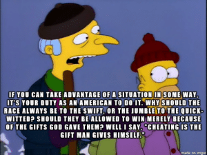 "Cheating, God, and Mr. Burns: IF YOU CAN TAKE ADVANTAGE OF A SITUATION IN SOME WAY,  IT'S YOUR DUTY AS AN AMERICAN TO DO IT. WHY SHOULD THE  RACE ALWAYS BE TO THE SWIFT, OR THE JUMBLE TO THE QUICK-  WITTED? SHOULD THEY BE ALLOWED TO WIN MERELY BECAUSE  OF THE GIFTS GOD GAVE THEM? WELL I SAY, ""CHEATING IS THE  GIFT MAN GIVES HIMSELF  made on imgur One of the best Mr. Burns quotes"