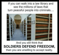 If you can walk into a law library and  see the millions of laws that  turn peaceful people into criminals.  And you still think that  SOLDIERS DEFEND FREEDOM  then you are unwilling to accept reality.