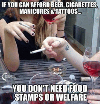 Food, Memes, and Tattoos: IF YOU CANAFFORDBEER, CIGARETTES  MANICURES&TATTOOS.  TURNING  POINT U  YOU DON'T NEED FOOD  STAMPS OR WELFARE Amen to that