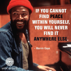 http://wakeup-world.com: IF YOU CANNOT  FIND PEACE  WITHIN YOURSELF,  YOU WILL NEVER  FIND IT  ANYWHERE ELSE.  Marvin Gaye  wake up world  ITS TIME TO RiSE AND SHINE http://wakeup-world.com