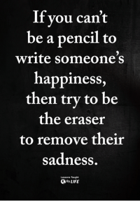 Memes, Happiness, and 🤖: If you can't  be a pencil to  write someones  happiness  then try to be  the eraser  to remove their  sadness  Lessons Taught  ByLIFE <3