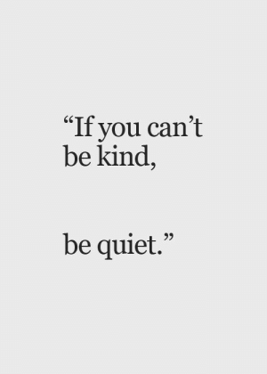 "Quiet, You, and  Be Quiet: ""If you can't  be kind,  be quiet."""