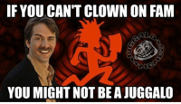 Jokes mother fucker can you take them?  ~Poopshoot: IF YOU CAN'T CLOWN ON FAM  YOU MIGHT NOT BE A JUGGALO Jokes mother fucker can you take them?  ~Poopshoot