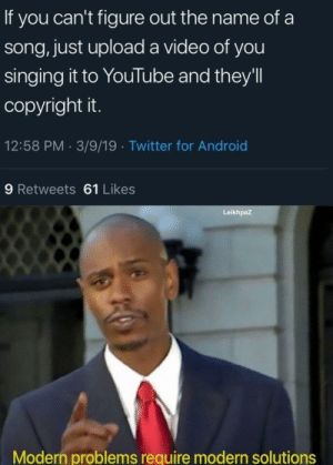 Android, Reddit, and Singing: If you can't figure out the name of a  song, just upload a video of you  singing it to YouTube and they'll  copyright it.  12:58 PM 3/9/19 Twitter for Android  9 Retweets 61 Likes  Leikhpaz  Modern problems require modern solutions They copyright even the OC songs